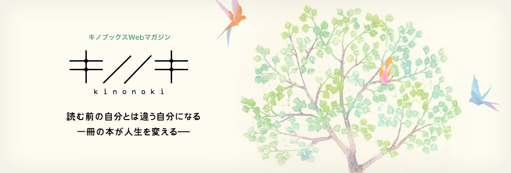 キノブックス Web マガジン キノノキ - kinonoki 読む前の自分とは違う自分になる 一冊に本が人生を変える ─